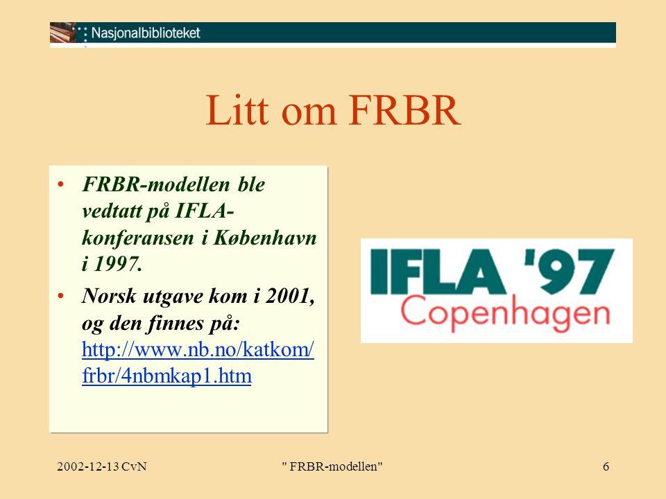 2002-12-13 CvN FRBR-modellen 6 Litt om FRBR FRBR-modellen ble vedtatt på IFLA- konferansen i København i 1997.