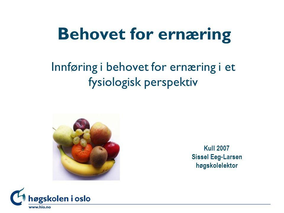 Høgskolen i Oslo Behovet for ernæring Innføring i behovet for ernæring i et fysiologisk perspektiv Kull 2007 Sissel Eeg-Larsen høgskolelektor