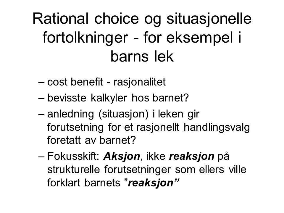 Rational choice og situasjonelle fortolkninger - for eksempel i barns lek –cost benefit - rasjonalitet –bevisste kalkyler hos barnet? –anledning (situ