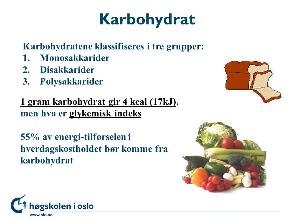 Karbohydrat Karbohydratene klassifiseres i tre grupper: 1. Monosakkarider 2. Disakkarider 3. Polysakkarider 1 gram karbohydrat gir 4 kcal (17kJ)1 gram