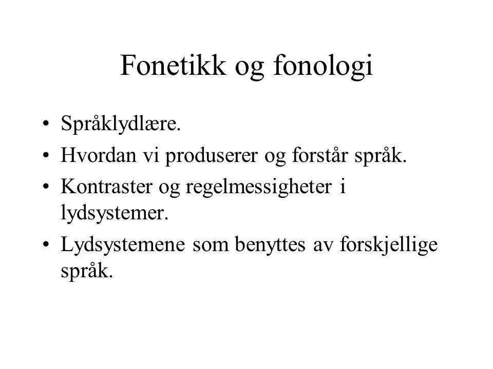 Fonetikk og fonologi Språklydlære. Hvordan vi produserer og forstår språk. Kontraster og regelmessigheter i lydsystemer. Lydsystemene som benyttes av
