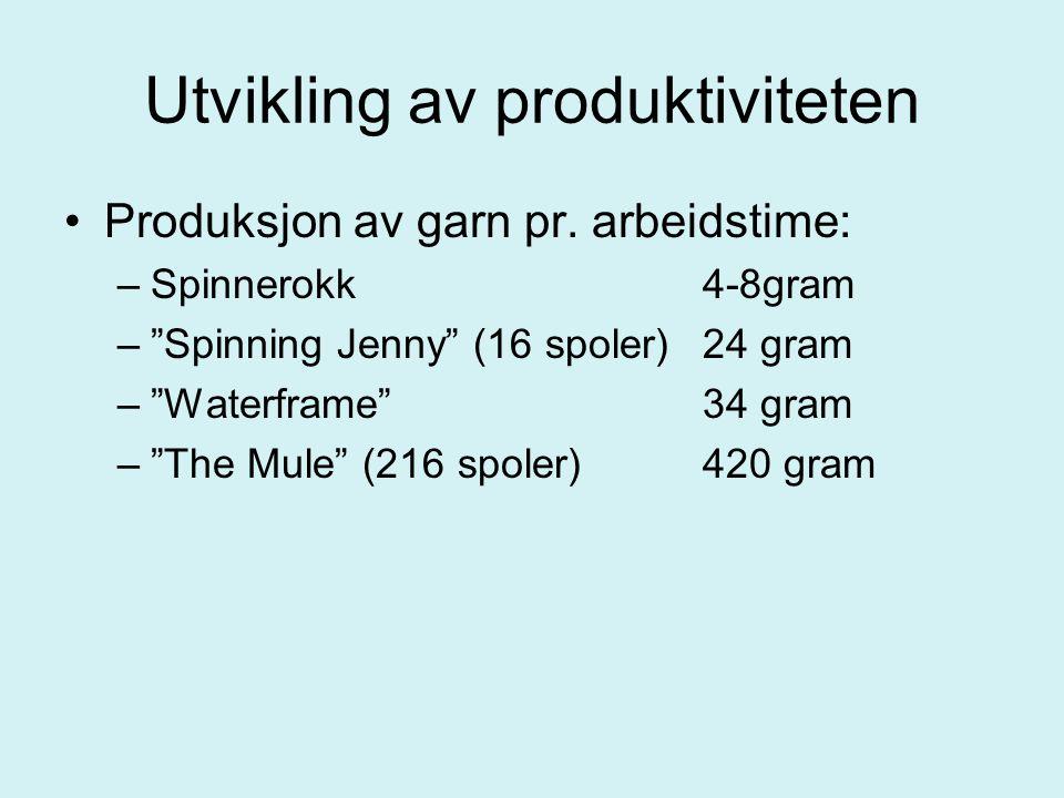 """Utvikling av produktiviteten Produksjon av garn pr. arbeidstime: –Spinnerokk4-8gram –""""Spinning Jenny"""" (16 spoler)24 gram –""""Waterframe""""34 gram –""""The Mu"""