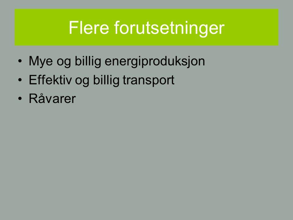 Flere forutsetninger Mye og billig energiproduksjon Effektiv og billig transport Råvarer
