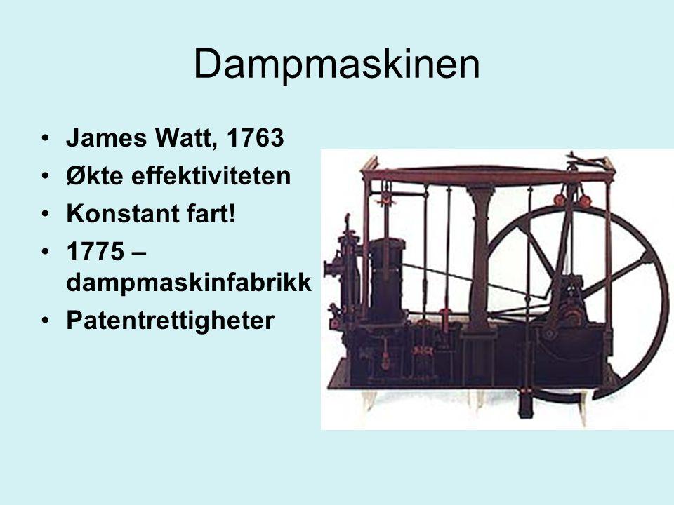Dampmaskinen James Watt, 1763 Økte effektiviteten Konstant fart! 1775 – dampmaskinfabrikk Patentrettigheter