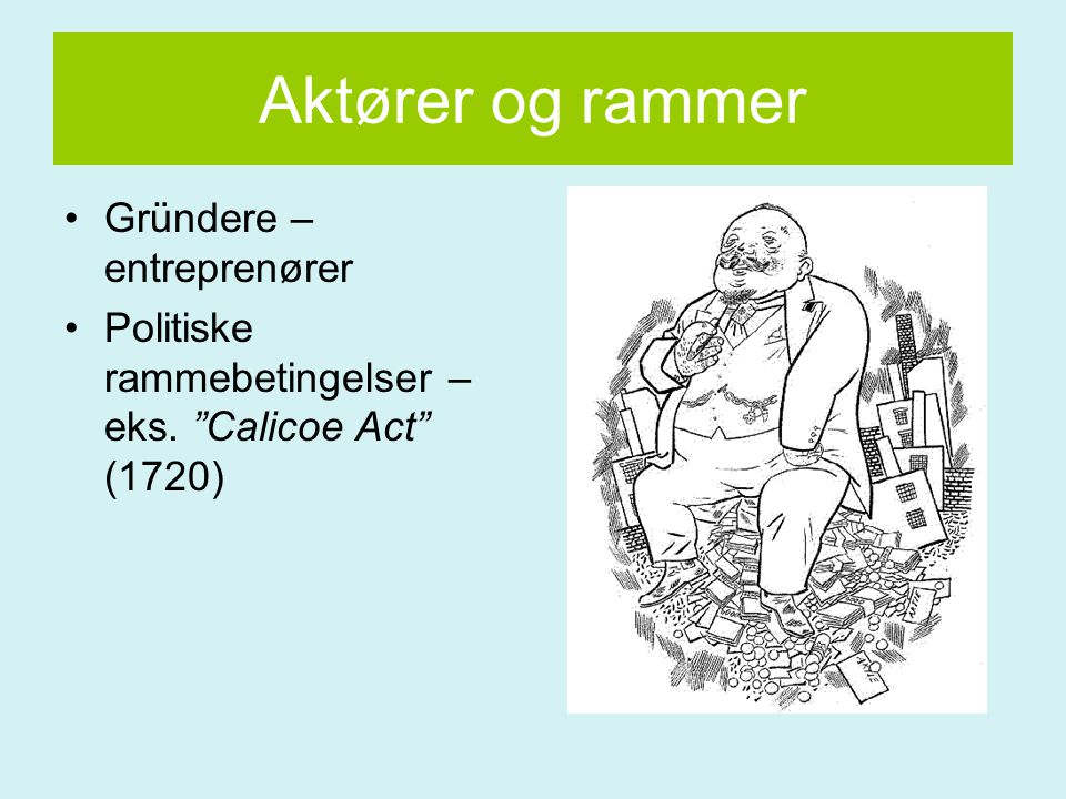 """Aktører og rammer Gründere – entreprenører Politiske rammebetingelser – eks. """"Calicoe Act"""" (1720)"""