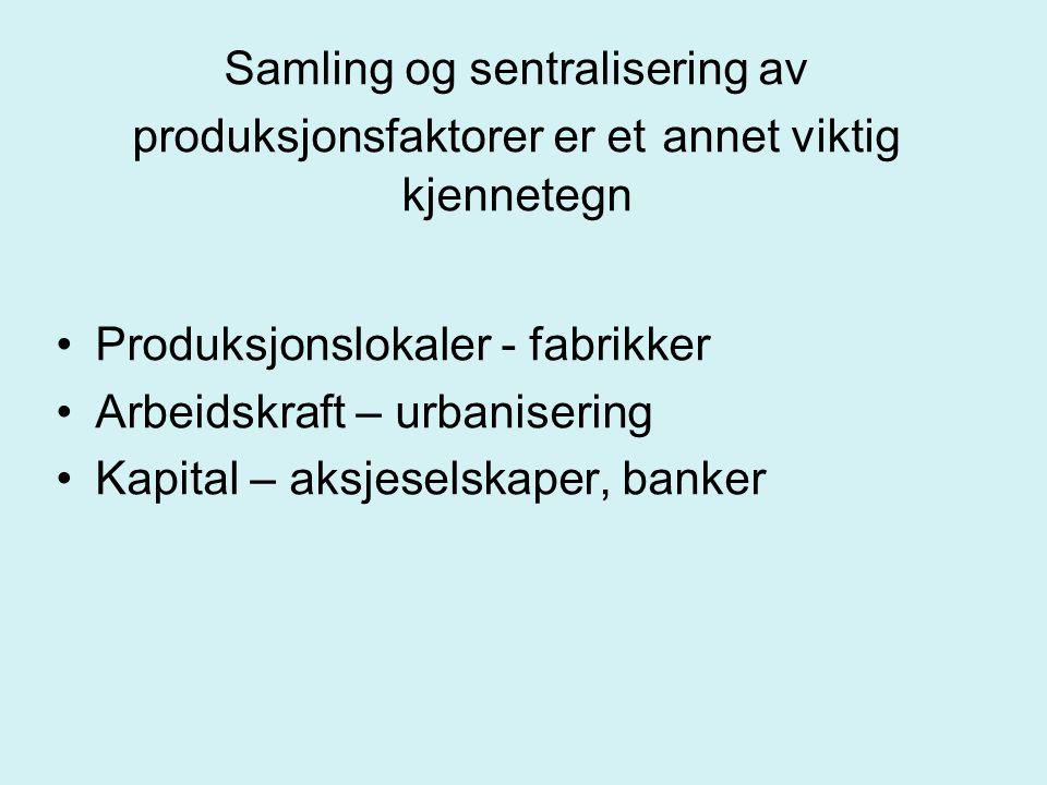 Samling og sentralisering av produksjonsfaktorer er et annet viktig kjennetegn Produksjonslokaler - fabrikker Arbeidskraft – urbanisering Kapital – ak