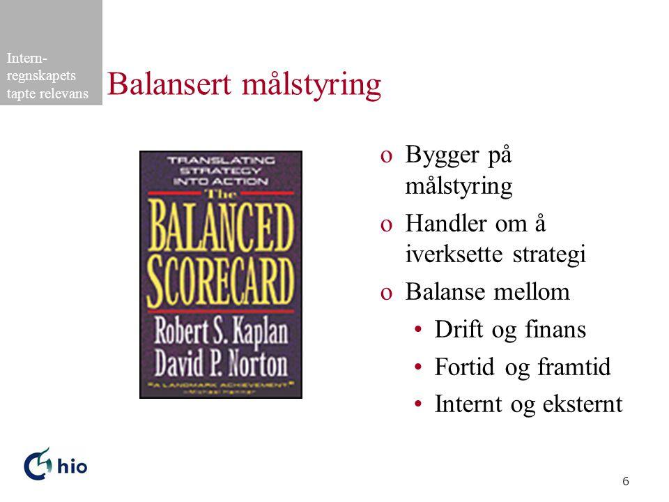 Intern- regnskapets tapte relevans 6 Balansert målstyring oBygger på målstyring oHandler om å iverksette strategi oBalanse mellom Drift og finans Fortid og framtid Internt og eksternt