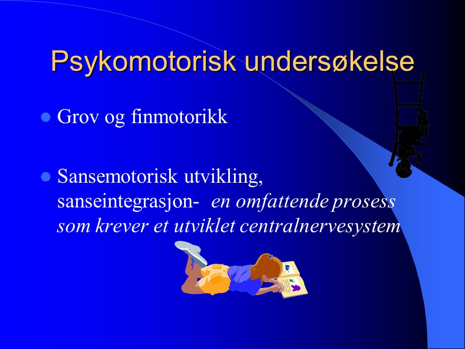 Psykomotorisk undersøkelse Grov og finmotorikk Sansemotorisk utvikling, sanseintegrasjon- en omfattende prosess som krever et utviklet centralnervesys