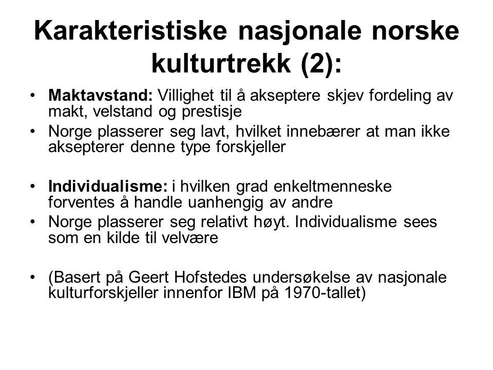 Karakteristiske nasjonale norske kulturtrekk (2): Maktavstand: Villighet til å akseptere skjev fordeling av makt, velstand og prestisje Norge plasserer seg lavt, hvilket innebærer at man ikke aksepterer denne type forskjeller Individualisme: i hvilken grad enkeltmenneske forventes å handle uanhengig av andre Norge plasserer seg relativt høyt.