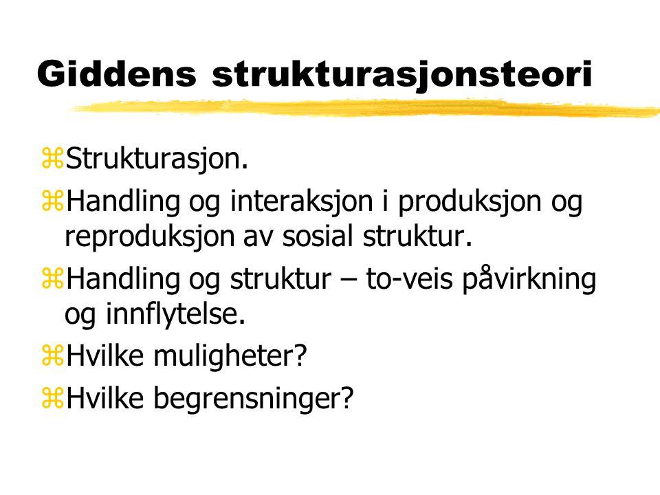 Giddens strukturasjonsteori zStrukturasjon. zHandling og interaksjon i produksjon og reproduksjon av sosial struktur. zHandling og struktur – to-veis