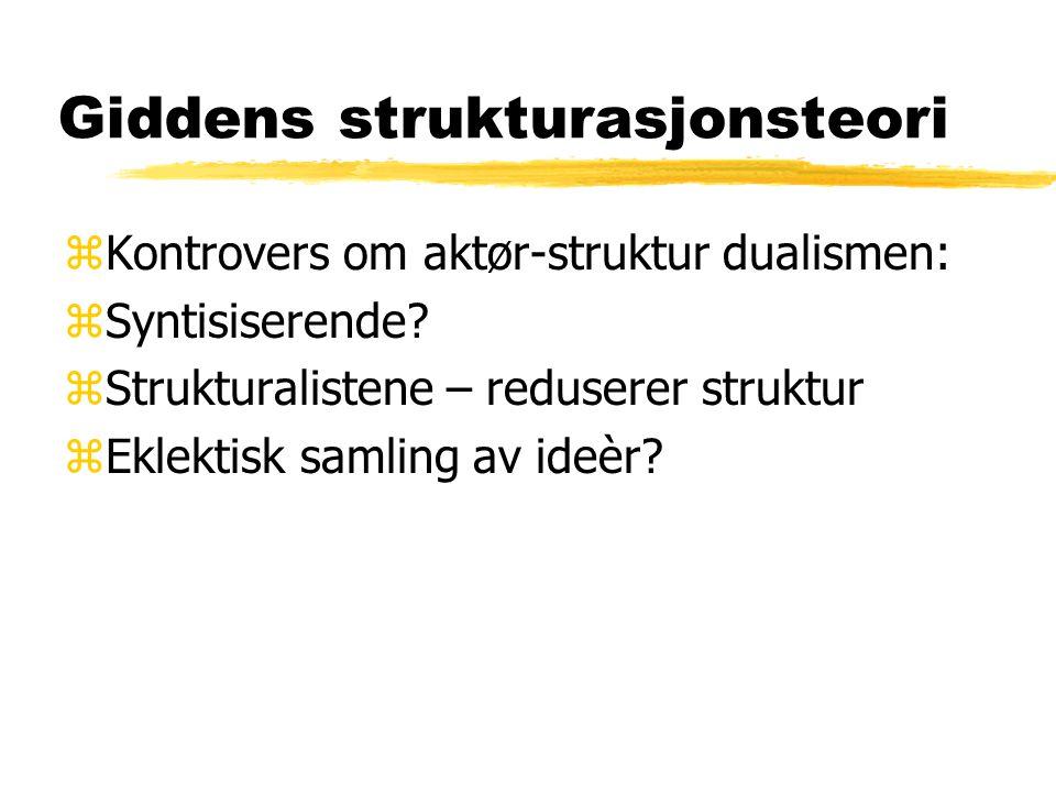 Giddens strukturasjonsteori zKontrovers om aktør-struktur dualismen: zSyntisiserende? zStrukturalistene – reduserer struktur zEklektisk samling av ide