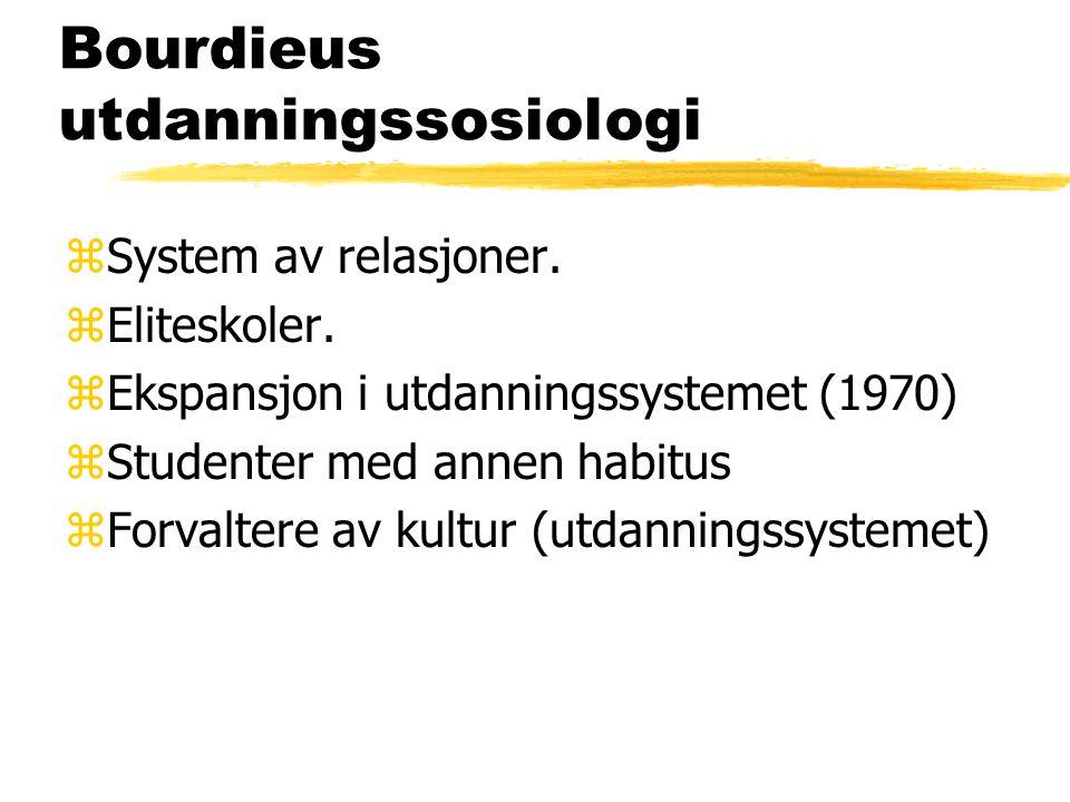 Bourdieus utdanningssosiologi zSystem av relasjoner. zEliteskoler. zEkspansjon i utdanningssystemet (1970) zStudenter med annen habitus zForvaltere av