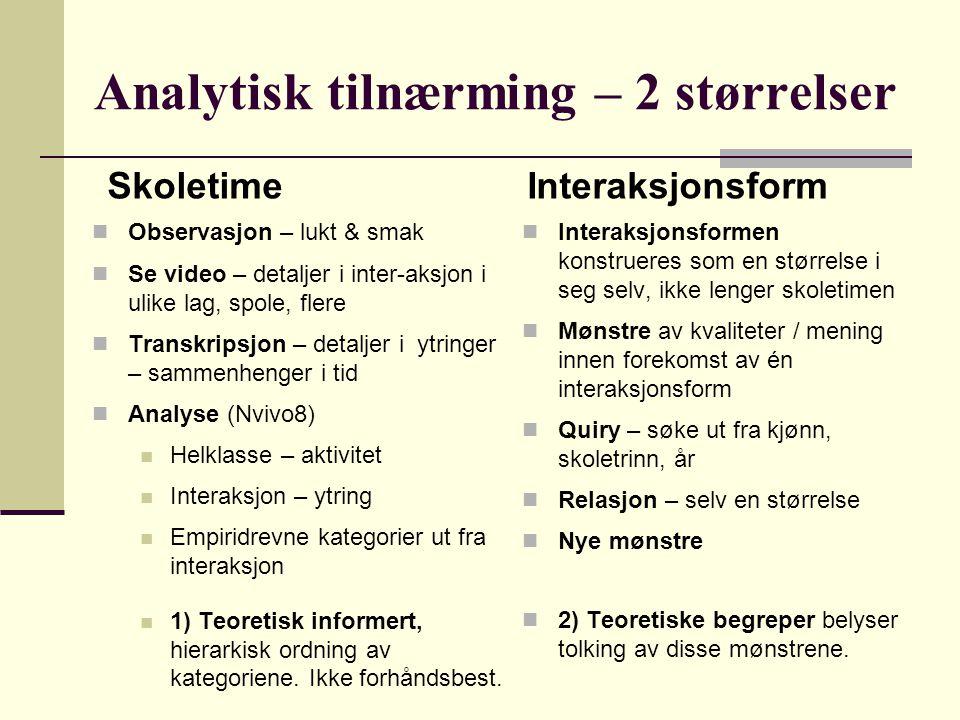 Analytisk tilnærming – 2 størrelser Observasjon – lukt & smak Se video – detaljer i inter-aksjon i ulike lag, spole, flere Transkripsjon – detaljer i ytringer – sammenhenger i tid Analyse (Nvivo8) Helklasse – aktivitet Interaksjon – ytring Empiridrevne kategorier ut fra interaksjon 1) Teoretisk informert, hierarkisk ordning av kategoriene.