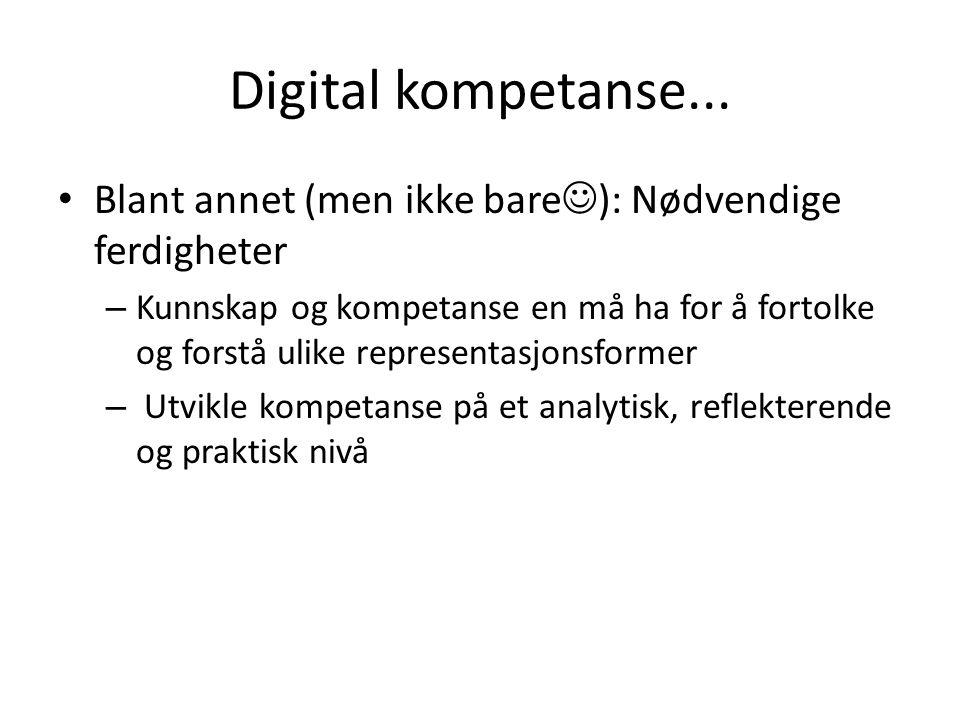 Digital kompetanse... Blant annet (men ikke bare ): Nødvendige ferdigheter – Kunnskap og kompetanse en må ha for å fortolke og forstå ulike representa
