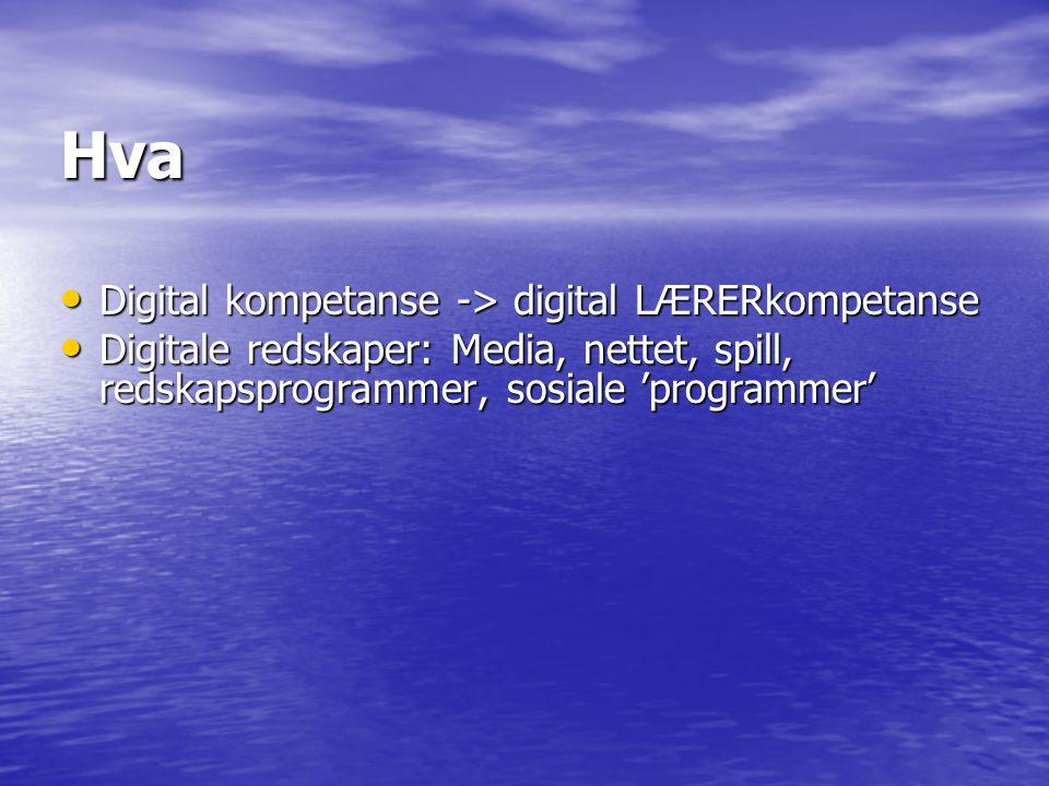 Hva Digital kompetanse -> digital LÆRERkompetanse Digital kompetanse -> digital LÆRERkompetanse Digitale redskaper: Media, nettet, spill, redskapsprogrammer, sosiale 'programmer' Digitale redskaper: Media, nettet, spill, redskapsprogrammer, sosiale 'programmer'