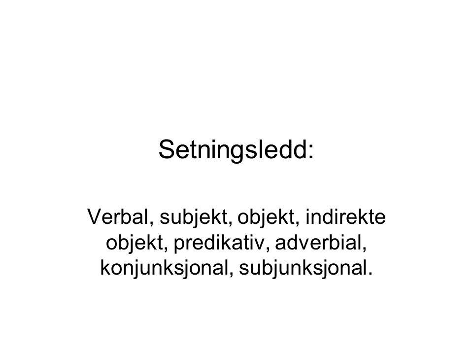 Setningsledd: Verbal, subjekt, objekt, indirekte objekt, predikativ, adverbial, konjunksjonal, subjunksjonal.