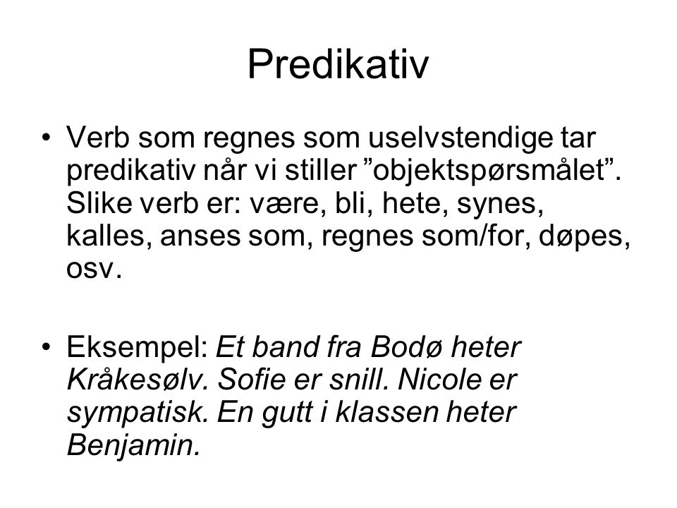 """Predikativ Verb som regnes som uselvstendige tar predikativ når vi stiller """"objektspørsmålet"""". Slike verb er: være, bli, hete, synes, kalles, anses so"""