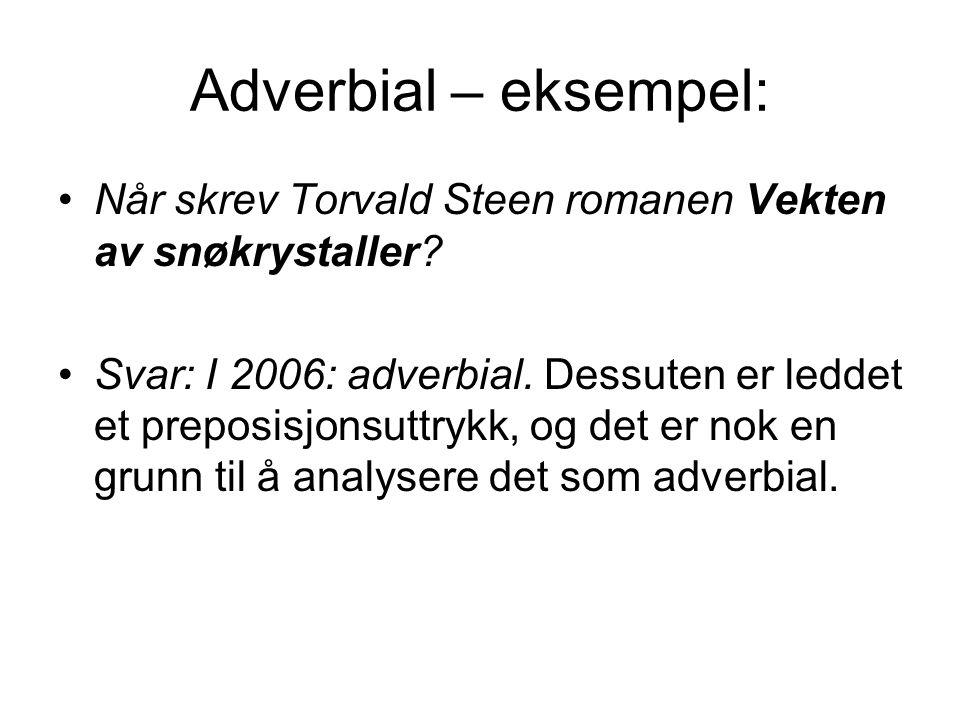 Adverbial – eksempel: Når skrev Torvald Steen romanen Vekten av snøkrystaller? Svar: I 2006: adverbial. Dessuten er leddet et preposisjonsuttrykk, og