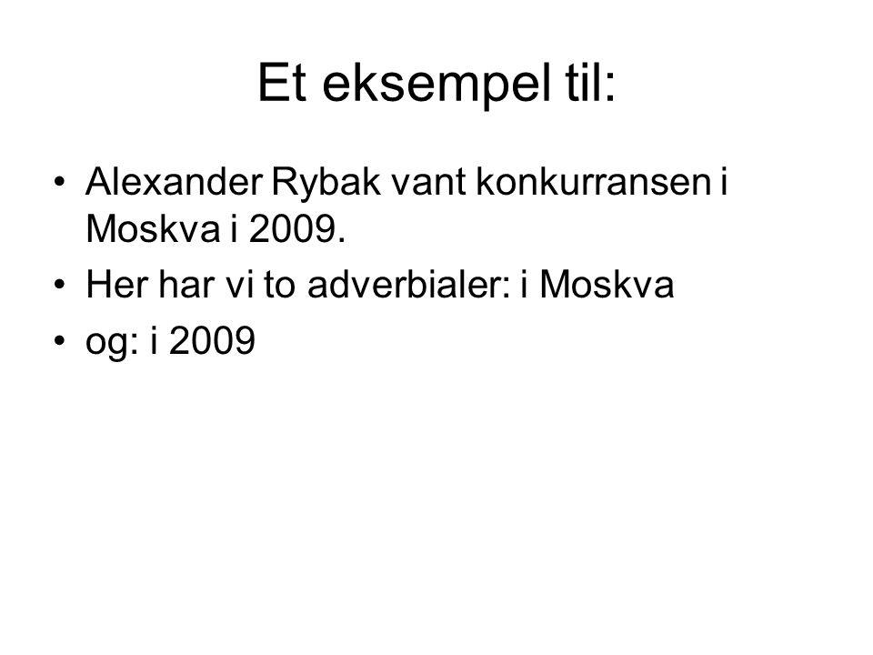 Et eksempel til: Alexander Rybak vant konkurransen i Moskva i 2009. Her har vi to adverbialer: i Moskva og: i 2009