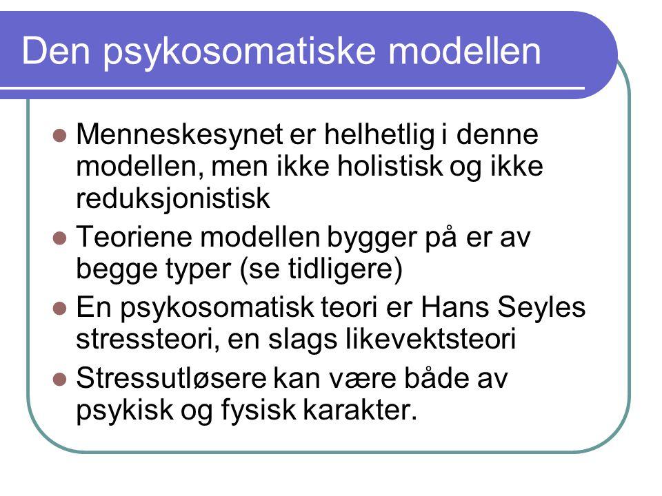 Den psykosomatiske modellen Menneskesynet er helhetlig i denne modellen, men ikke holistisk og ikke reduksjonistisk Teoriene modellen bygger på er av begge typer (se tidligere) En psykosomatisk teori er Hans Seyles stressteori, en slags likevektsteori Stressutløsere kan være både av psykisk og fysisk karakter.