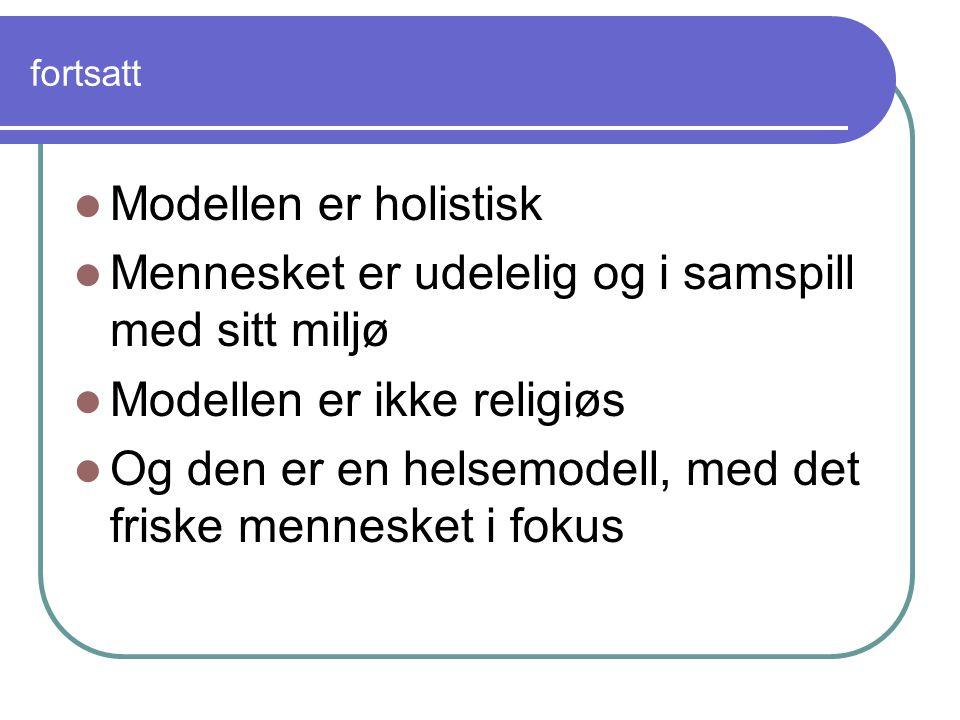 fortsatt Modellen er holistisk Mennesket er udelelig og i samspill med sitt miljø Modellen er ikke religiøs Og den er en helsemodell, med det friske mennesket i fokus