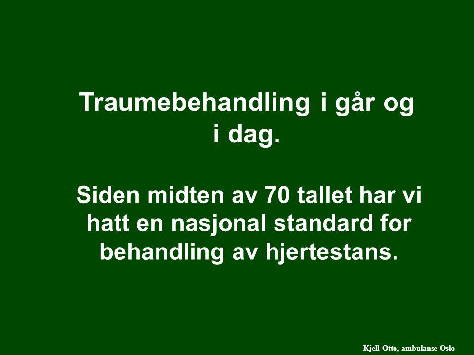 Kjell Otto, ambulanse Oslo Siden midten av 70 tallet har vi hatt en nasjonal standard for behandling av hjertestans. Traumebehandling i går og i dag.