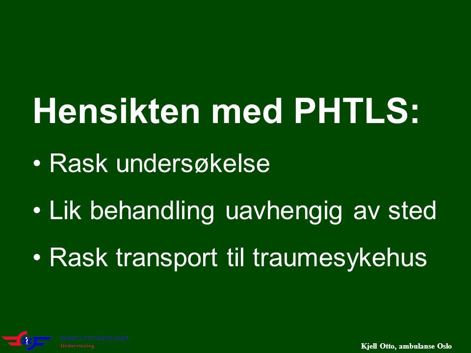 Kjell Otto, ambulanse Oslo Hensikten med PHTLS: Rask undersøkelse Lik behandling uavhengig av sted Rask transport til traumesykehus