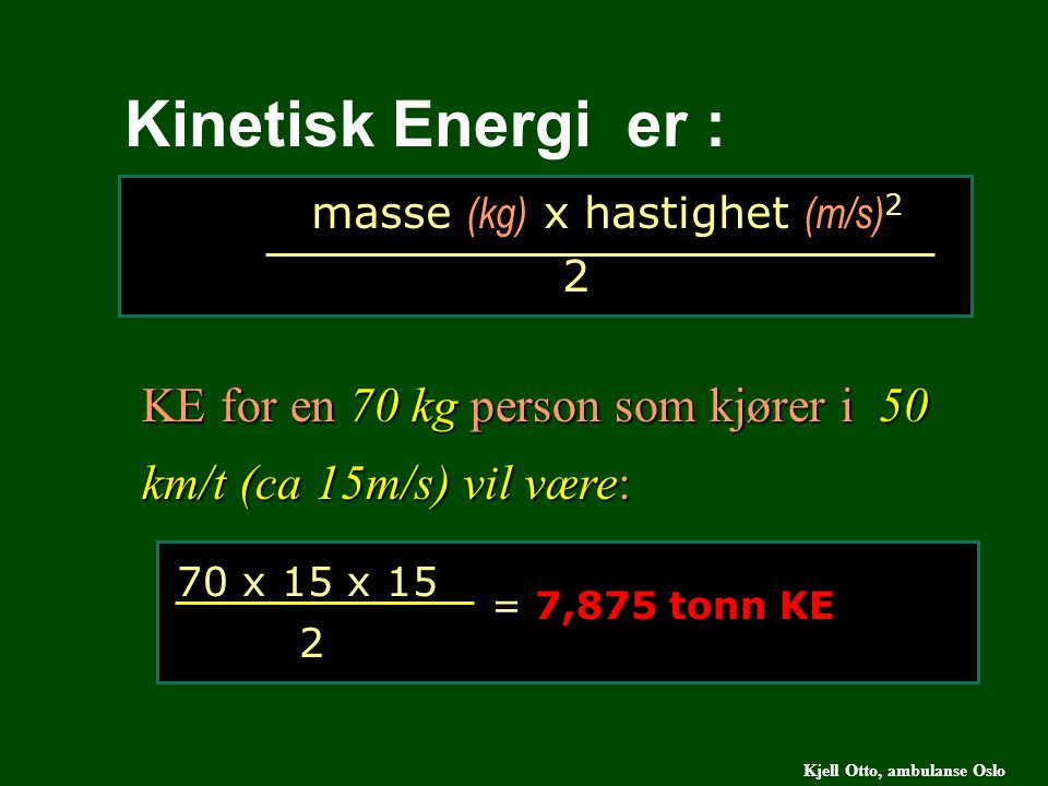 masse (kg) x hastighet (m/s) 2 2 Kinetisk Energi er : KE for en 70 kg person som kjører i 50 km/t (ca 15m/s) vil være: 70 x 15 x 15 2 = 7,875 tonn KE