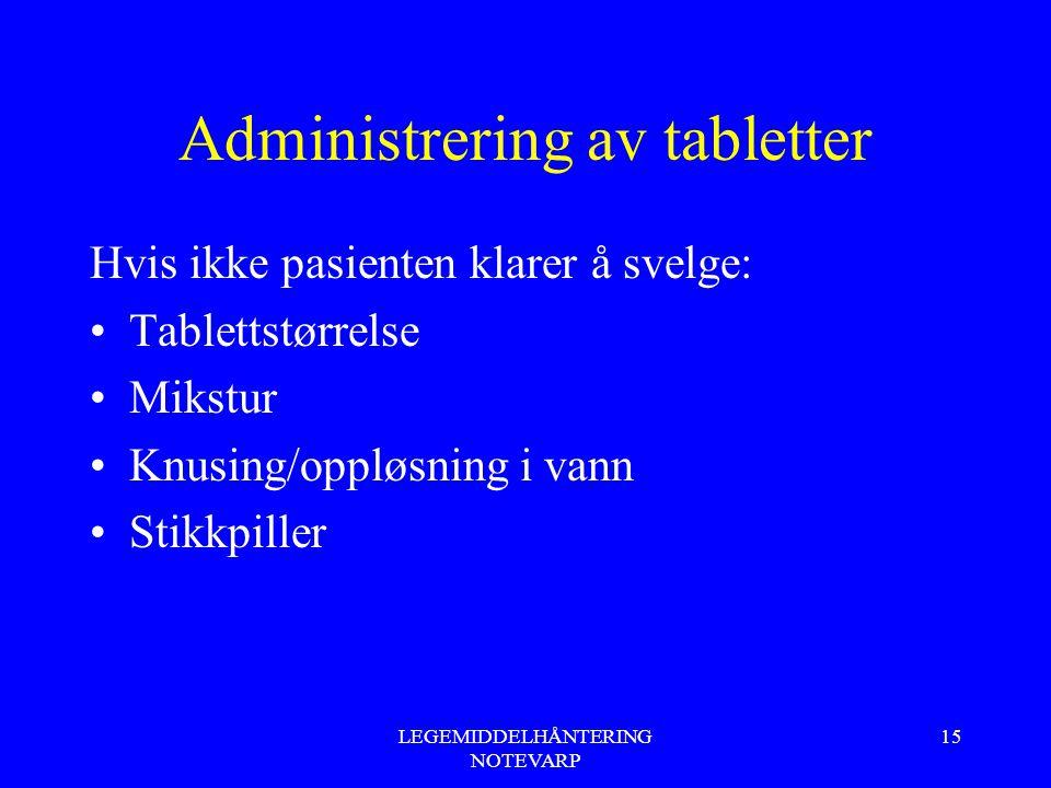 LEGEMIDDELHÅNTERING NOTEVARP 15 Administrering av tabletter Hvis ikke pasienten klarer å svelge: Tablettstørrelse Mikstur Knusing/oppløsning i vann St