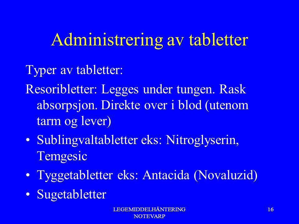 LEGEMIDDELHÅNTERING NOTEVARP 16 Administrering av tabletter Typer av tabletter: Resoribletter: Legges under tungen. Rask absorpsjon. Direkte over i bl