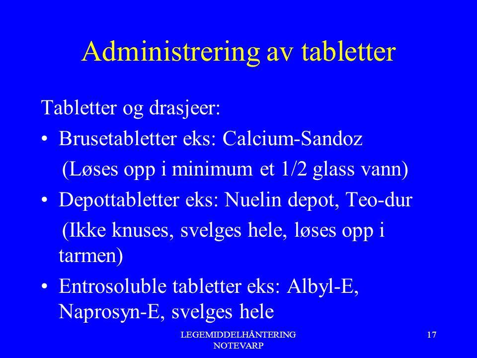 LEGEMIDDELHÅNTERING NOTEVARP 17 Administrering av tabletter Tabletter og drasjeer: Brusetabletter eks: Calcium-Sandoz (Løses opp i minimum et 1/2 glas