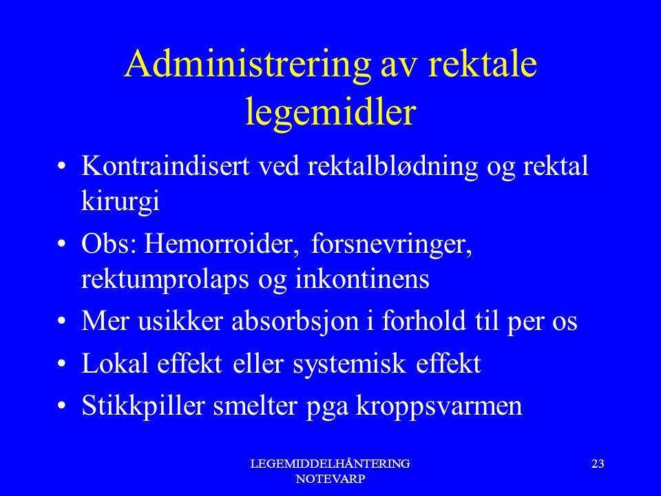 LEGEMIDDELHÅNTERING NOTEVARP 23 Administrering av rektale legemidler Kontraindisert ved rektalblødning og rektal kirurgi Obs: Hemorroider, forsnevring