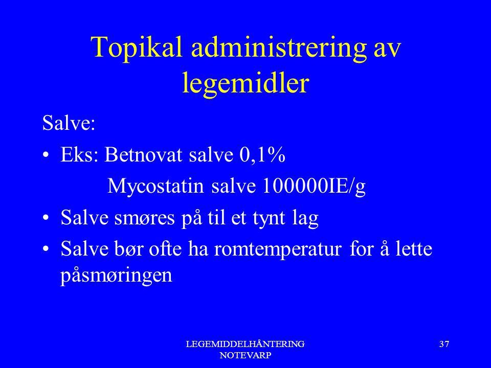 LEGEMIDDELHÅNTERING NOTEVARP 37 Topikal administrering av legemidler Salve: Eks: Betnovat salve 0,1% Mycostatin salve 100000IE/g Salve smøres på til e