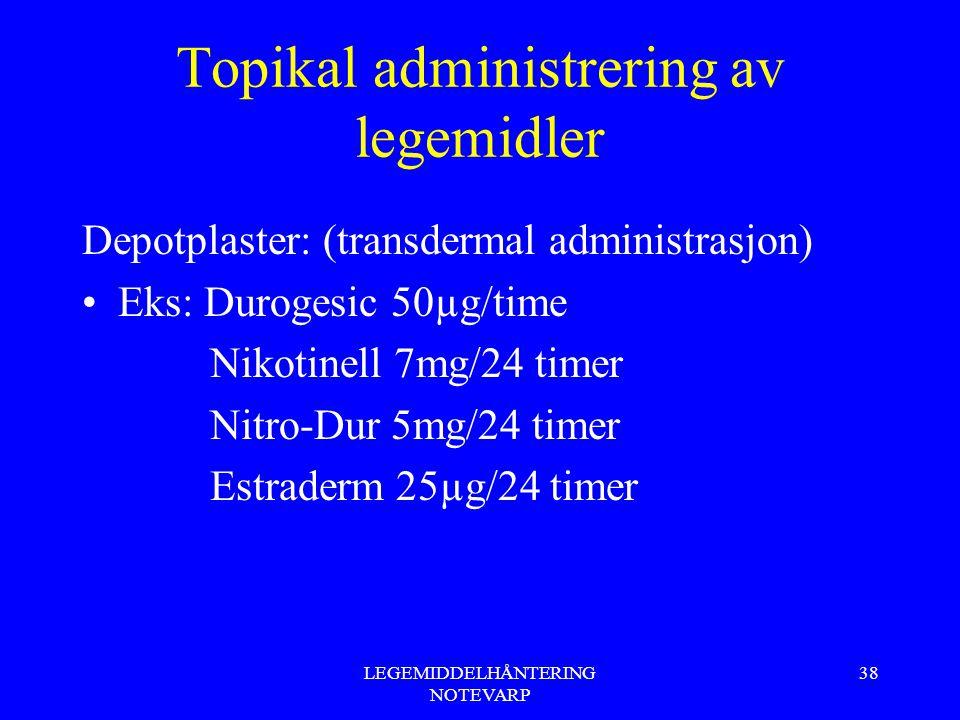 LEGEMIDDELHÅNTERING NOTEVARP 38 Topikal administrering av legemidler Depotplaster: (transdermal administrasjon) Eks: Durogesic 50µg/time Nikotinell 7m