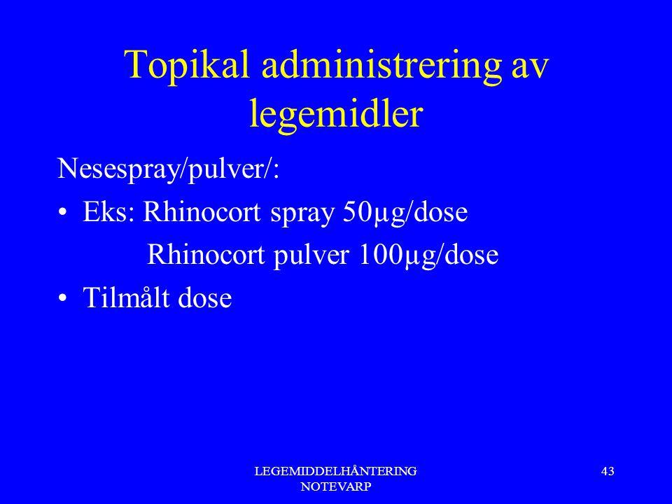LEGEMIDDELHÅNTERING NOTEVARP 43 Topikal administrering av legemidler Nesespray/pulver/: Eks: Rhinocort spray 50µg/dose Rhinocort pulver 100µg/dose Til