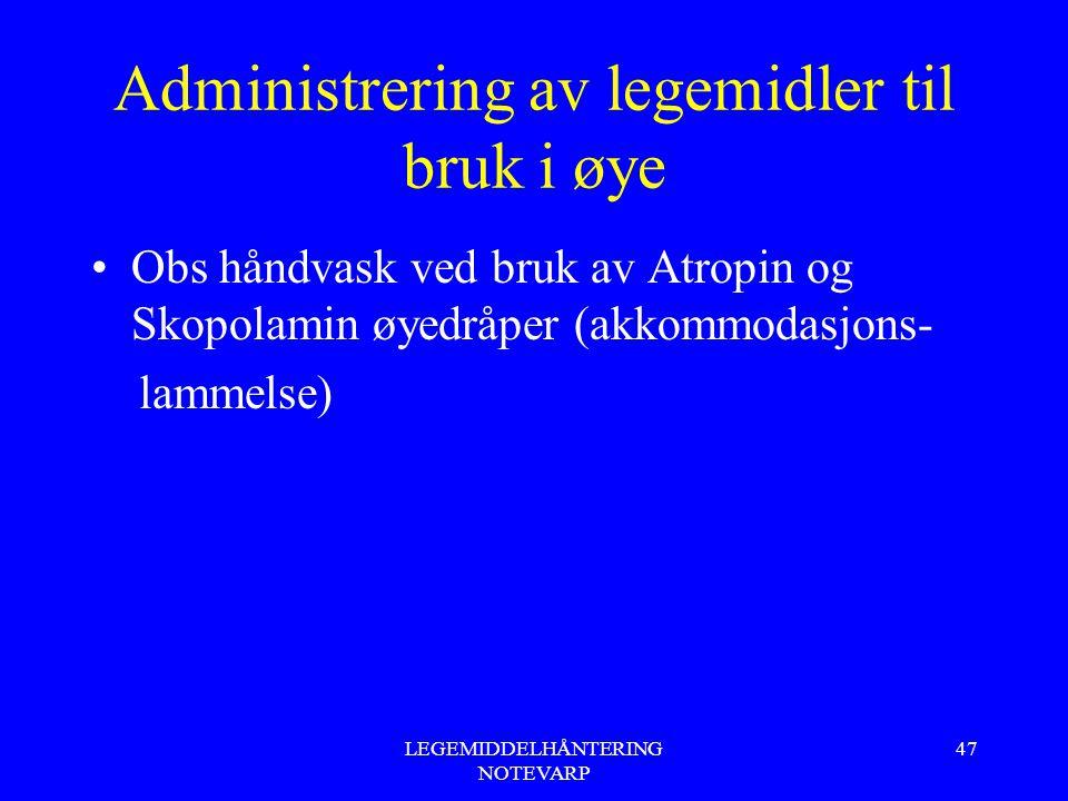 LEGEMIDDELHÅNTERING NOTEVARP 47 Administrering av legemidler til bruk i øye Obs håndvask ved bruk av Atropin og Skopolamin øyedråper (akkommodasjons-