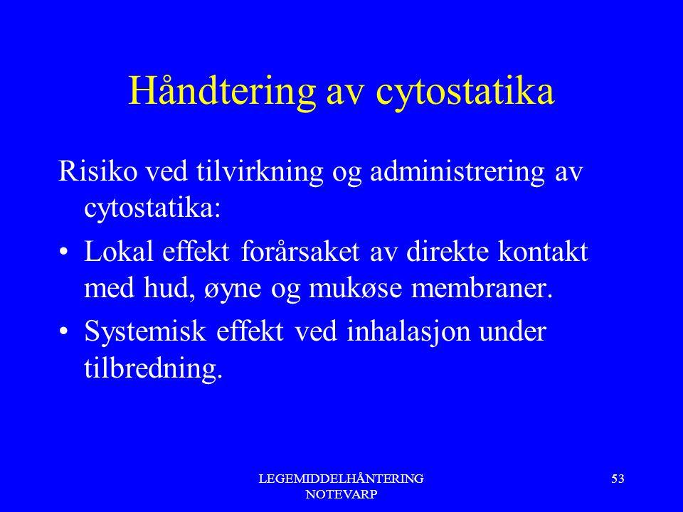 LEGEMIDDELHÅNTERING NOTEVARP 53 Håndtering av cytostatika Risiko ved tilvirkning og administrering av cytostatika: Lokal effekt forårsaket av direkte