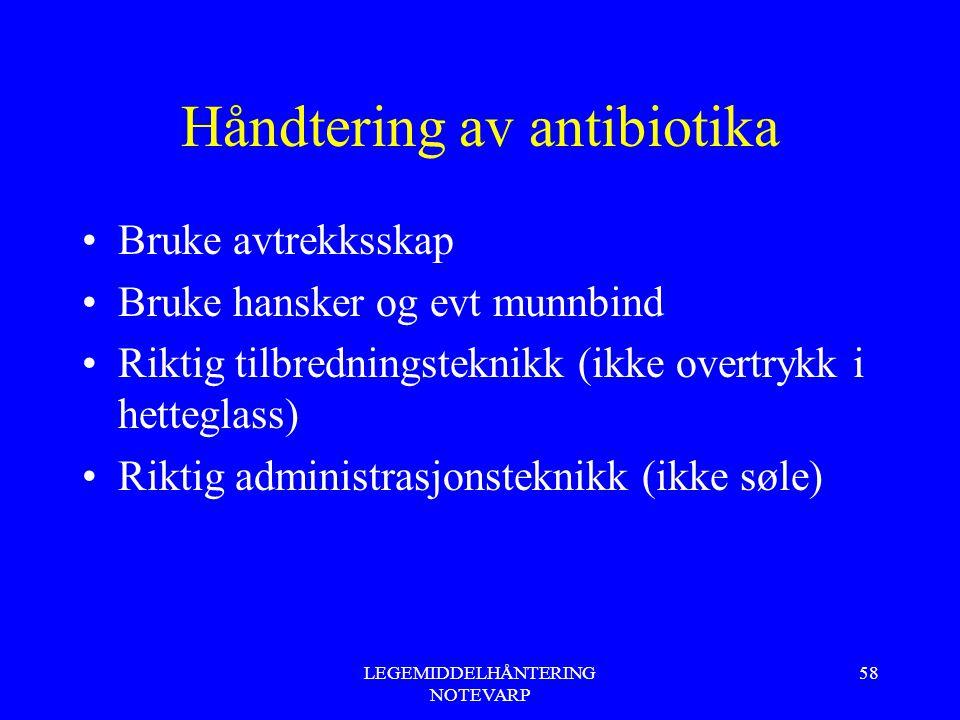LEGEMIDDELHÅNTERING NOTEVARP 58 Håndtering av antibiotika Bruke avtrekksskap Bruke hansker og evt munnbind Riktig tilbredningsteknikk (ikke overtrykk