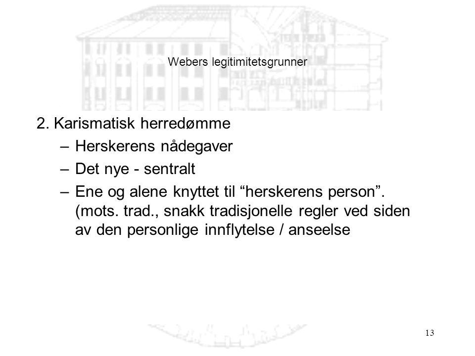 """13 Webers legitimitetsgrunner 2. Karismatisk herredømme –Herskerens nådegaver –Det nye - sentralt –Ene og alene knyttet til """"herskerens person"""". (mots"""