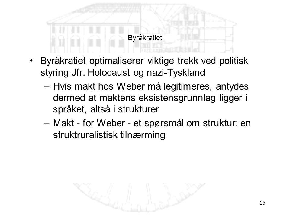 16 Byråkratiet optimaliserer viktige trekk ved politisk styring Jfr. Holocaust og nazi-Tyskland –Hvis makt hos Weber må legitimeres, antydes dermed at