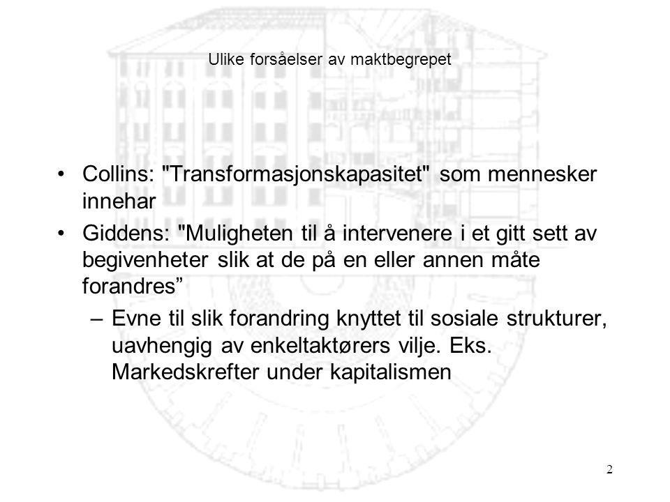2 Ulike forsåelser av maktbegrepet Collins: Transformasjonskapasitet som mennesker innehar Giddens: Muligheten til å intervenere i et gitt sett av begivenheter slik at de på en eller annen måte forandres –Evne til slik forandring knyttet til sosiale strukturer, uavhengig av enkeltaktørers vilje.