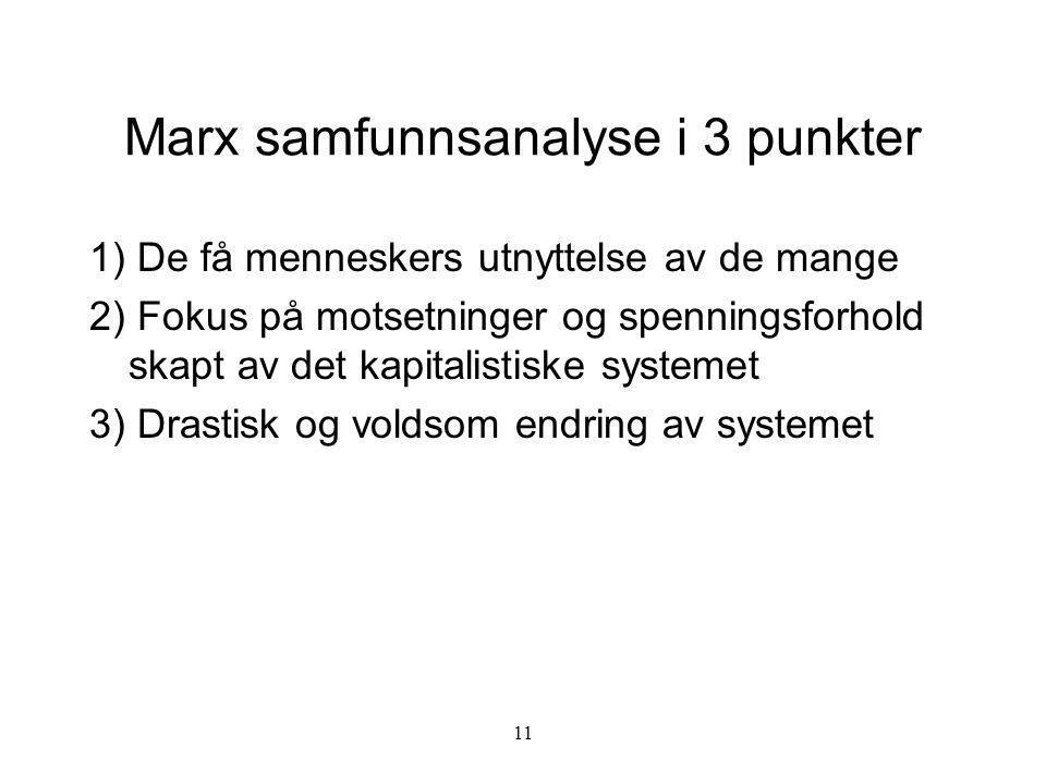 11 Marx samfunnsanalyse i 3 punkter 1) De få menneskers utnyttelse av de mange 2) Fokus på motsetninger og spenningsforhold skapt av det kapitalistisk