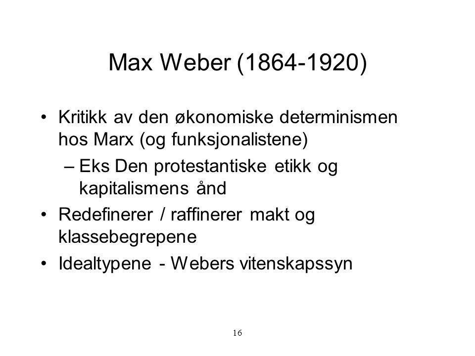 16 Max Weber (1864-1920) Kritikk av den økonomiske determinismen hos Marx (og funksjonalistene) –Eks Den protestantiske etikk og kapitalismens ånd Red