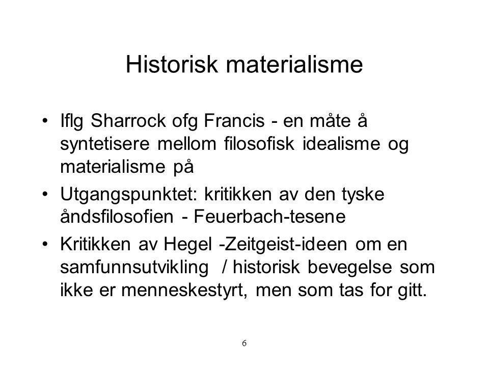 6 Historisk materialisme Iflg Sharrock ofg Francis - en måte å syntetisere mellom filosofisk idealisme og materialisme på Utgangspunktet: kritikken av