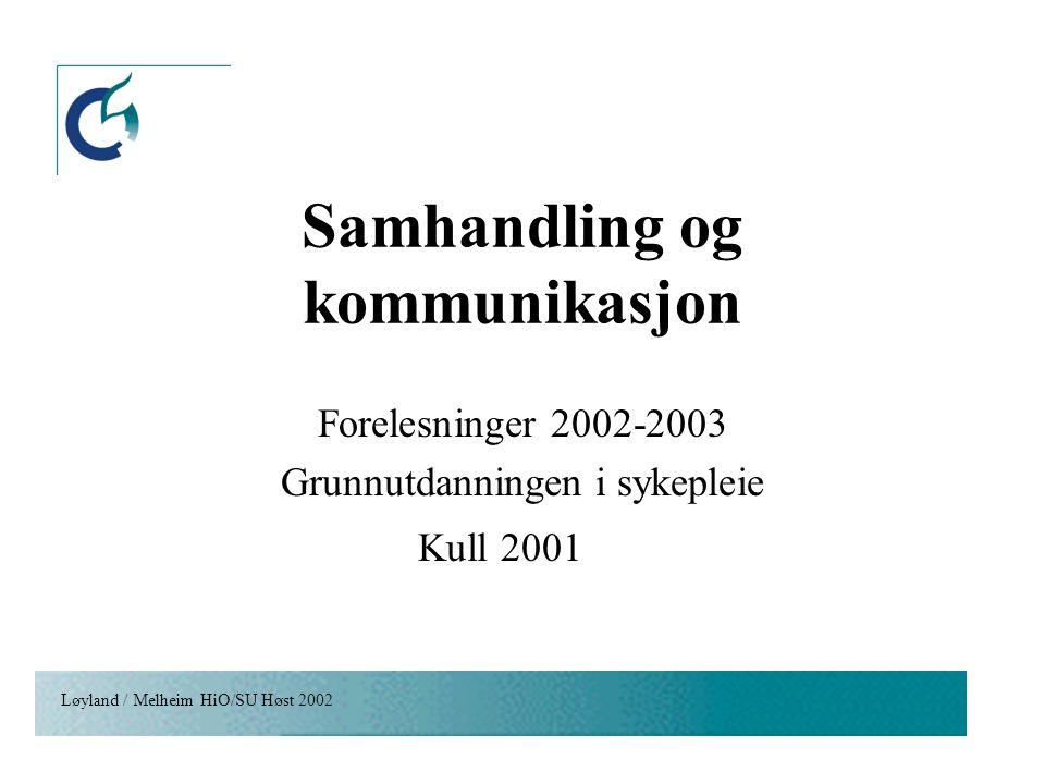 Løyland / Melheim HiO/SU Høst 2002 Samhandling og kommunikasjon Forelesninger 2002-2003 Grunnutdanningen i sykepleie Kull 2001