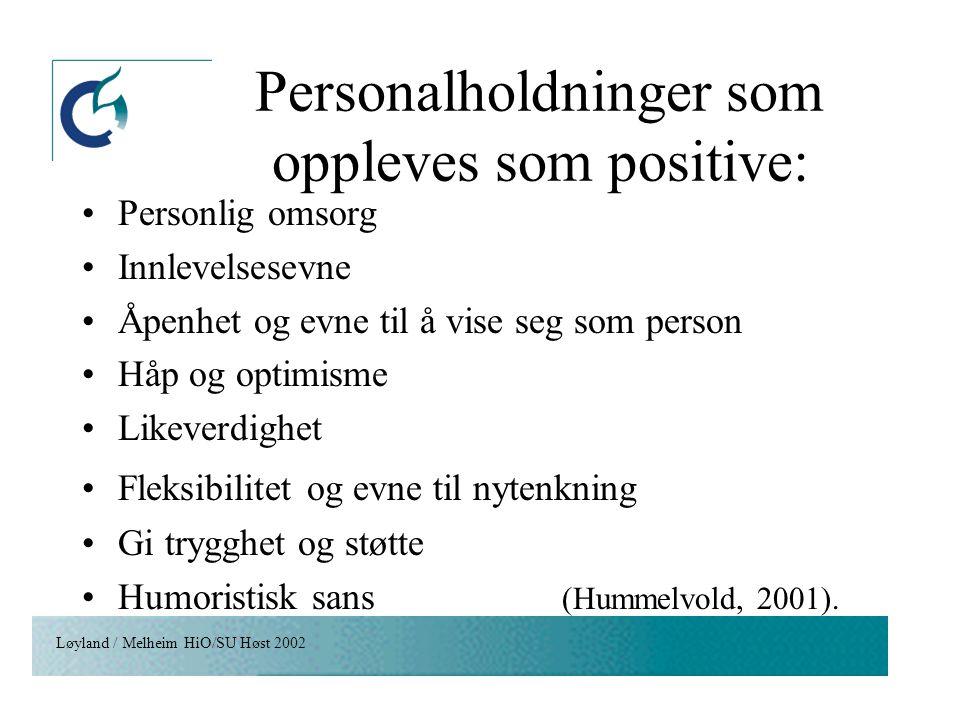 Løyland / Melheim HiO/SU Høst 2002 Personalholdninger som oppleves som positive: Personlig omsorg Innlevelsesevne Åpenhet og evne til å vise seg som p