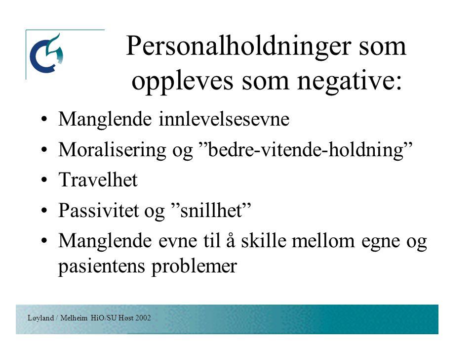 """Løyland / Melheim HiO/SU Høst 2002 Personalholdninger som oppleves som negative: Manglende innlevelsesevne Moralisering og """"bedre-vitende-holdning"""" Tr"""