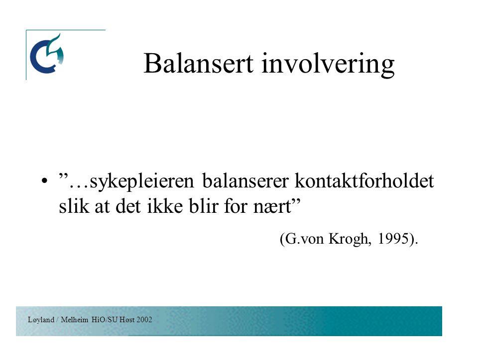 """Løyland / Melheim HiO/SU Høst 2002 Balansert involvering """"…sykepleieren balanserer kontaktforholdet slik at det ikke blir for nært"""" (G.von Krogh, 1995"""