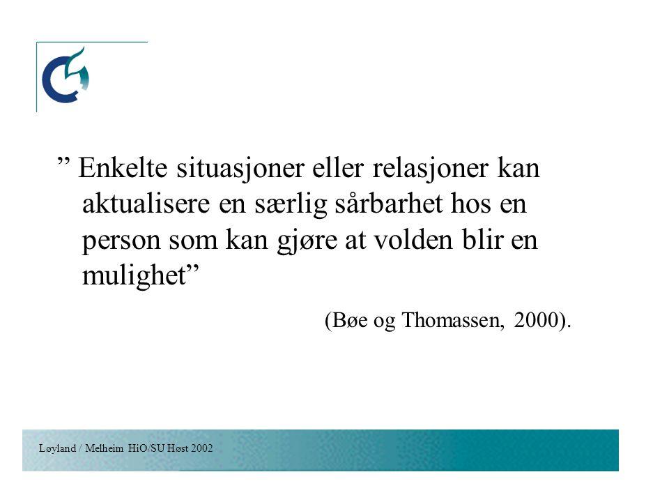 """Løyland / Melheim HiO/SU Høst 2002 """" Enkelte situasjoner eller relasjoner kan aktualisere en særlig sårbarhet hos en person som kan gjøre at volden bl"""