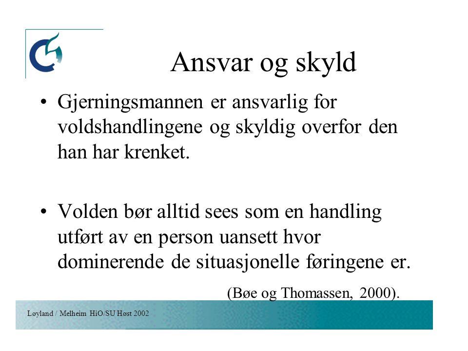 Løyland / Melheim HiO/SU Høst 2002 Ansvar og skyld Gjerningsmannen er ansvarlig for voldshandlingene og skyldig overfor den han har krenket. Volden bø